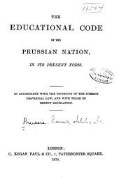 The Educational Code of the Prussian Nation, in Its Present Form: In Accordance with the Decisions of the Common Provincial Law, and with Those of Recent Legislation