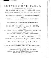 A Sexagesimal Table, Exhibiting, at Sight, the Result of Any Proportion, where the Terms Do Not Exceed Sixty Minutes. Also Tables of the Equation of Second Difference, and Tables for Turning the Lower Denominations of English Money, Weights, and Measures Into Sexagesimals of the Higher, and Vice Versa ...