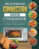 The Effortless Convection Oven Cookbook  Easy and Savory Recipes for Convection Oven to Grill  Air Fry  Bake  Broil and More