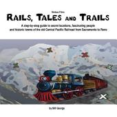 Rails, Tales and Trails: A step-by-step guide to secret locations, fascinating people and historic towns of the old Central Pacific Railroad from Sacramento to Reno