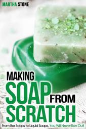 Making Soap From Scratch: From Bar Soaps to Liquid Soaps, You Will Never Run Out!
