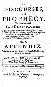 Six Discourses on Prophecy: To which are Added Four Dissertations, I. the Authority of the Second Epistle of St. Peter, II. the Sense of the Antients, Befor Christ, Upon the Circumstances and Consequences of the Fall, III. the Blessings of Judah, Gen. Xliv, IV. Christ's Entry Into Jerusalem : Also, an Appendix Containing a Further Enquiry Into the Mosaick Account of the Fall