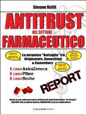 ANTITRUST NEL SETTORE FARMACEUTICO La perpetua battaglia tra Originators, Genericisti e Competitors; Il caso AstraZeneca; Il caso Pfizer; Il caso Roche