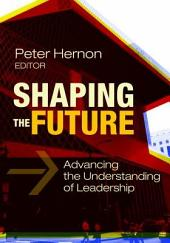 Shaping the Future: Advancing the Understanding of Leadership: Advancing the Understanding of Leadership