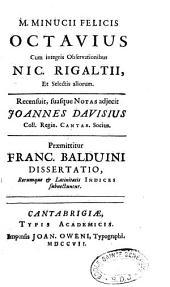 M. Minucii Felicis Octavius, cum integris observationibus Nic. Rigaltii... Recensuit, suasque notas adjecit Joannes Davisius,... Praemittitur Franc. Balduini Dissertatio