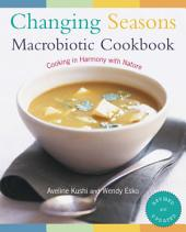 Changing Seasons Macrobiotic Cookbook: Cooking in Harmony with Nature