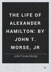The Life of Alexander Hamilton: By John T. Morse, Jr, Volume 2