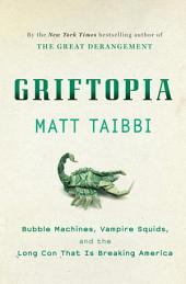 Griftopia: Bubble Machines, Vampire Squids, and the Long Con That Is Breaking America