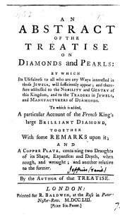 An Abstract of the Treatise on Diamonds and Pearls: ... To which is Added, a Particular Account of the French King's Large Brilliant Diamond, ... and a Copper Plate, Containing Two Draughts of Its Shape, ... By the Author of that Treatise