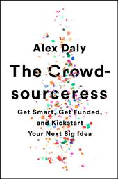 The Crowdsourceress: Get Smart, Get Funded, and Kickstart Your Next Big Idea