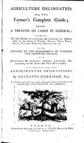 Agriculture Delineated; Or, The Farmer's Complete Guide: Being a Treatise on Lands in General: Shewing the Best Methods of Cultivating and Improving the Different Soils, for the Raising of Wheat, Barley, Oats, &c. Also, Remarks on the Management of Natural and Artificial Grasses, and Directions for Plowing, Sowing, Manuring, &c. According to the New and Old Husbandry. With Comparisons Made from Experimental Observations