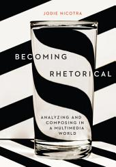 Becoming Rhetorical: Analyzing and Composing in a Multimedia World
