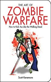 The Art of Zombie Warfare: How to Kick Ass Like the Walking Dead