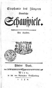 Stephanie des Jüngern sämmtliche Schauspiele. Mit Kupfern: Fünfter Band, Band 5