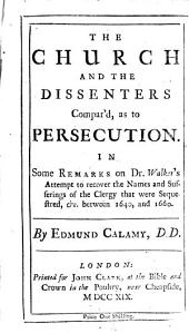 The Church and the Dissenters Compar'd, as to Persecution: In Some Remarks on Dr. Walker's Attempt to Recover the Names and Sufferings of the Clergy that Were Sequestred, &c. Between 1640, and 1660. By Edmund Calamy, Volume 7