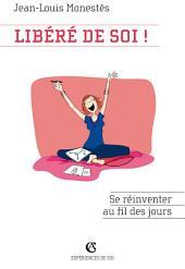 Libéré de soi !: Se réinventer au fil des jours
