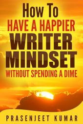 How to Have a Happier Writer Mindset WITHOUT SPENDING A DIME: #4 in the Self-Publishing WITHOUT SPENDING A DIME Series