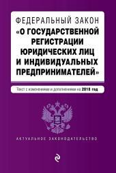 Федеральный закон «О государственной регистрации юридических лиц и индивидуальных предпринимателей». Текст с изменениями и дополнениями на 2018 год