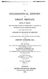 An Ecclesiastical History of Great Britain: Chiefly of England: from the First Planting of Christianity, to the End of the Reign of King Charles the Second ; with a Brief Account of the Affairs of Religion in Ireland Collected from the Best Ancient Historians, Councils, and Records, Volume 5