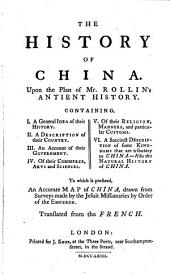 The History of China: Upon the Plan of Mr. Rollin's Antient History. Containing, I. A General Idea of Their History. ... VI. A Succinct Description ... To which is Prefixed, an Accurate Map of China, ... Translated from the French