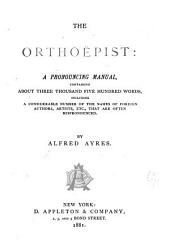 The Orthoëpist: A Pronouncing Manual Containing about Three Thousand Five Hundred Words, Including a Considerable Number of the Names of Foreign Authors, Artists, Etc., that are Often Mispronounced