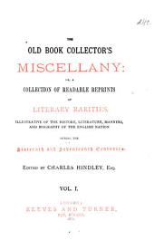 The Old Book Collector's Miscellany: Or, A Collection of Readable Reprints of Literary Rarities, Illustrative of the History, Literature, Manners, and Biography of the English Nation During the Sixteenth and Seventeenth Centuries, Volume 1