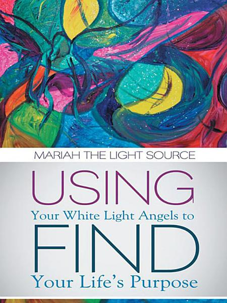 Using Your White Light Angels to Find Your Life'S Purpose