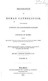 Delineation of Roman Catholicism: Drawn from the Authentic and Acknowledged Standards of the Church of Rome : Namely, Her Creeds, Catechisms, Decisions of Councils, Papal Bulls, Roman Catholic Writers, the Records of History...