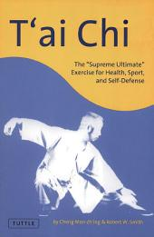 "T'ai Chi: The ""Supreme Ultimate"" Exercise for Health, Sport, and Self-Defense"