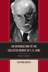 An Introduction to the Collected Works of C. G. Jung: Psyche as Spirit