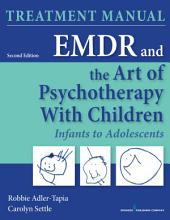 EMDR and the Art of Psychotherapy with Children, Second Edition: Infants to Adolescents Treatment Manual, Edition 2
