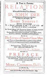 A True & Faithful Relation of what Passed for Many Yeers Between Dr. John Dee ... and Some Spirits: Tending ... to a General Alteration of Most States and Kingdomes in the World : His Private Conversations with Rodolphe, Emperor of Germany, Stephen, K. of Poland, and Divers Other Princes about it