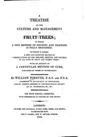 "A Treatise on the Culture and Management of Fruit-trees: In which a New Method of Pruning and Training is Fully Described. To which is Added, a New and Improved Edition of ""Observations on the Diseases, Defects, and Injuries, in All Kinds of Fruit and Forest Trees"": with an Account of a Particular Method of Cure"
