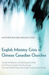 English Ministry Crisis in Chinese Canadian Churches: Towards the Retention of English-Speaking Adults from Chinese Canadian Churches through Associated Parallel Independent English Congregational Models