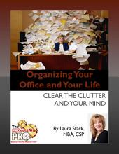 Organizing Your Office and Your Life: Clear the Clutter and Your Mind