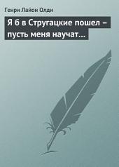 Я б в Стругацкие пошел – пусть меня научат...