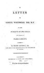 A Letter to Samuel Whitbread, Esq. M.P. on the subjects of two bills now pending in Parliament