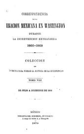Correspondencia de la Legacion mexicana en Washington durante la intervencion extranjera, 1860-1868: Coleccion de documentos para formar la historia de la intervencion, Volumen 8
