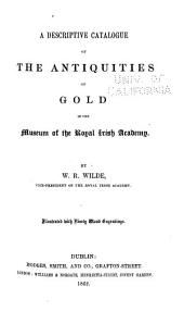 A Descriptive Catalogue of the Antiquities ... in the Museum of the Royal Irish Academy: pt. 1] Antiquities of gold. 1862