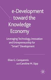 """e-Development Toward the Knowledge Economy: Leveraging Technology, Innovation and Entrepreneurship for """"Smart"""" Development"""