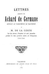 Lettres adressées par Achard de Germane, avocat au Parlement de Dauphiné à M. de la Coste: l'un des derniers présidents de cette assemblée pendant les deux premières années de l'emigration