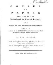 Copies of Papers Relative to the Restoration of the King of Tanjore, the Arrest of George Lord Pigot, and the Removal of His Lordship from the Government of Fort St. George: Volume 1