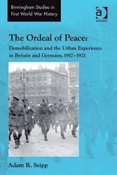The Ordeal Of Peace Demobilization And The Urban Experience In Britain And Germany 1917 1921 Book PDF