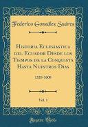 Historia Eclesiastica del Ecuador Desde los Tiempos de la Conquista Hasta Nuestros Dias  Vol  1 PDF