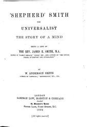 """Shepherd"" Smith the Universalist: The Story of a Mind : Being a Life of The Rev. James E. Smith, M.A."