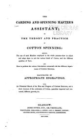 The Carding and Spinning Master's Assistant, Or, The Theory and Practice of Cotton Spinning: Showing the Use of Each Machine Employed in the Whole Process, how to Adjust and Adapt Them to Suit the Various Kinds of Cotton, and the Different Qualities of Yarn, and how to Perform the Various Calculations Connected with the Different Departments of Cotton Spinning : Illustrated by Appropriate Engravings : Also, an Historical Sketch of the Rise and Progress of Cotton Spinning, and a Short Account of the Cultivation of Cotton, Quantities Imported and Consumed, Different Growths, &c