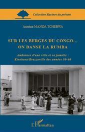 Sur les berges du Congo... on danse la rumba: Ambiance d'une ville et sa jumelle : Kinshasa/Brazzaville des années 50-60