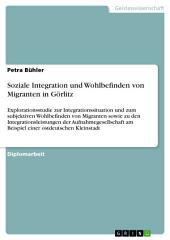 Soziale Integration und Wohlbefinden von Migranten in Görlitz: Explorationsstudie zur Integrationssituation und zum subjektiven Wohlbefinden von Migranten sowie zu den Integrationsleistungen der Aufnahmegesellschaft am Beispiel einer ostdeutschen Kleinstadt