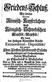 Friedens-Schluß wie solcher von der Römisch-Kayserlichen auch Königlich-Schwedischen Majestät Majestät: So dann d. Heiligen Römischen Reichs Extraordinari-Deputirten u. anderer ... zu Oßnabrück in Westphalen d. 27. Julii u. 6. Aug. im Jahr 1648 aufgericht u. ... publicirt worden