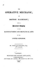 The Operative Mechanic, and British Machinist: Being a Practical Display of the Manufactories and Mechanical Arts of the United Kingdom, Volume 1